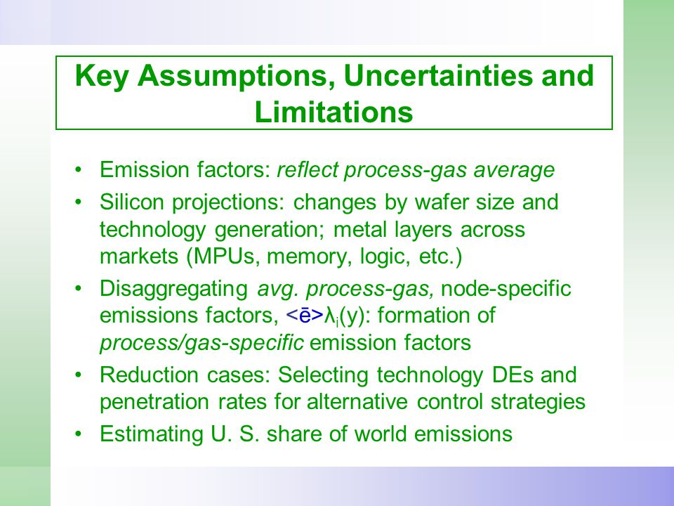 Key Assumptions, Uncertainties and Limitations Emission factors: reflect process-gas average Silicon projections: changes by wafer size and technology generation; metal layers across markets (MPUs, memory, logic, etc.) Disaggregating avg.