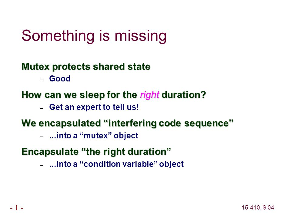 15-410, S'04 - 1 - Something is missing Mutex protects shared state – Good How can we sleep for the right duration.