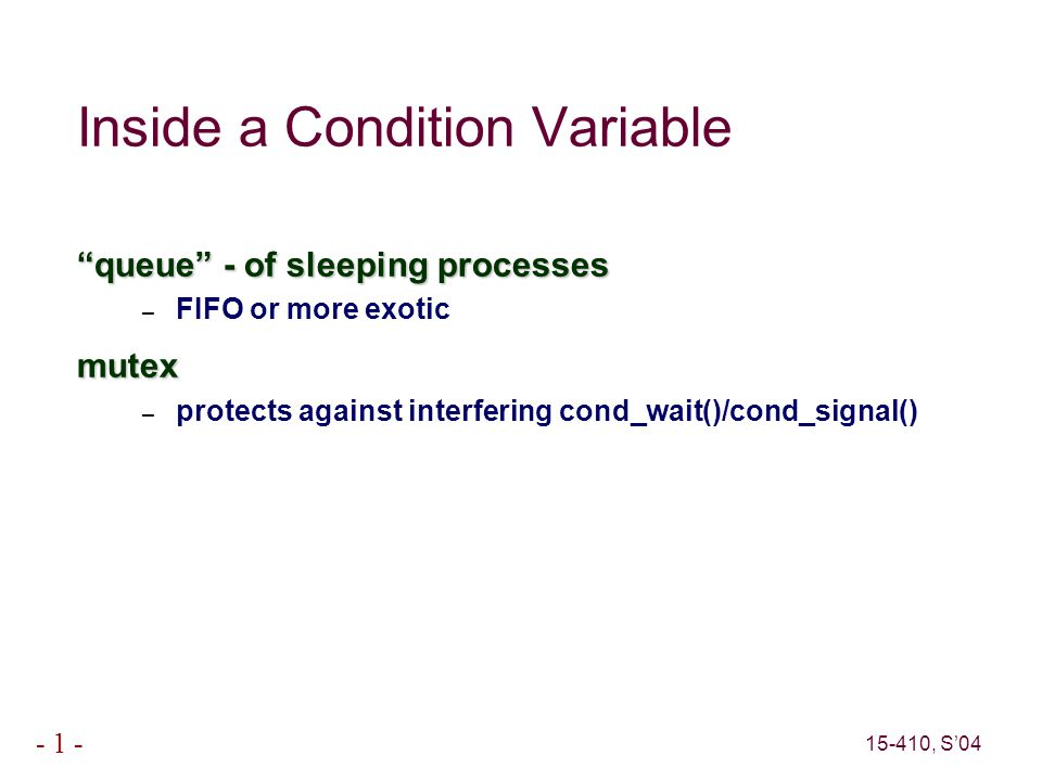 15-410, S'04 - 1 - Inside a Condition Variable queue - of sleeping processes – FIFO or more exoticmutex – protects against interfering cond_wait()/cond_signal()