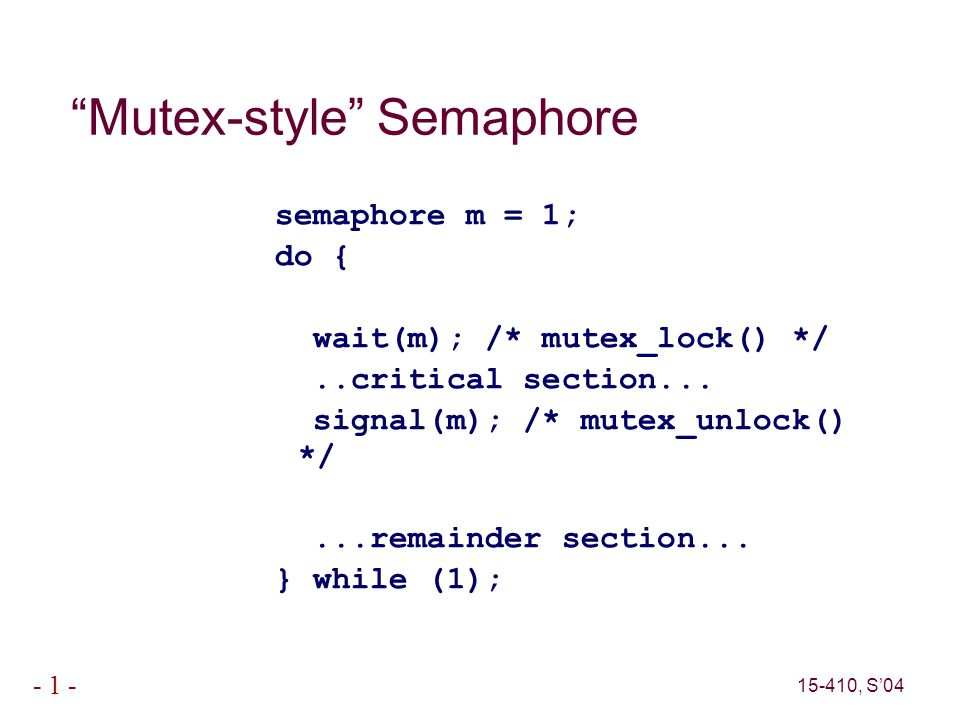 15-410, S'04 - 1 - Mutex-style Semaphore semaphore m = 1; do { wait(m); /* mutex_lock() */..critical section...