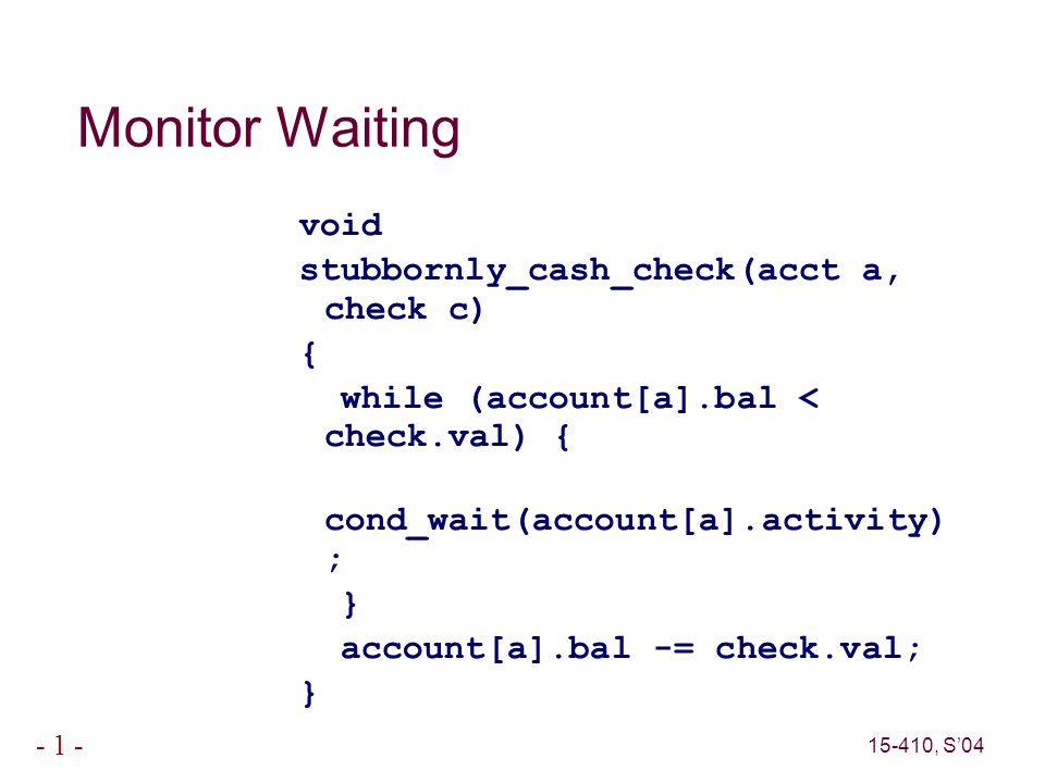 15-410, S'04 - 1 - Monitor Waiting void stubbornly_cash_check(acct a, check c) { while (account[a].bal < check.val) { cond_wait(account[a].activity) ; } account[a].bal -= check.val; }