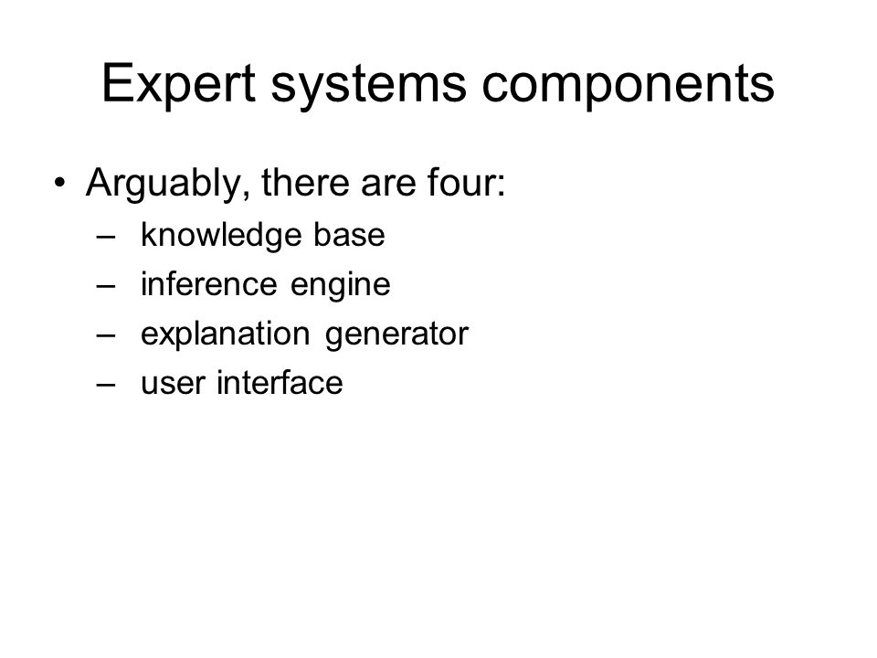 Expert systems components Arguably, there are four: –knowledge base –inference engine –explanation generator –user interface
