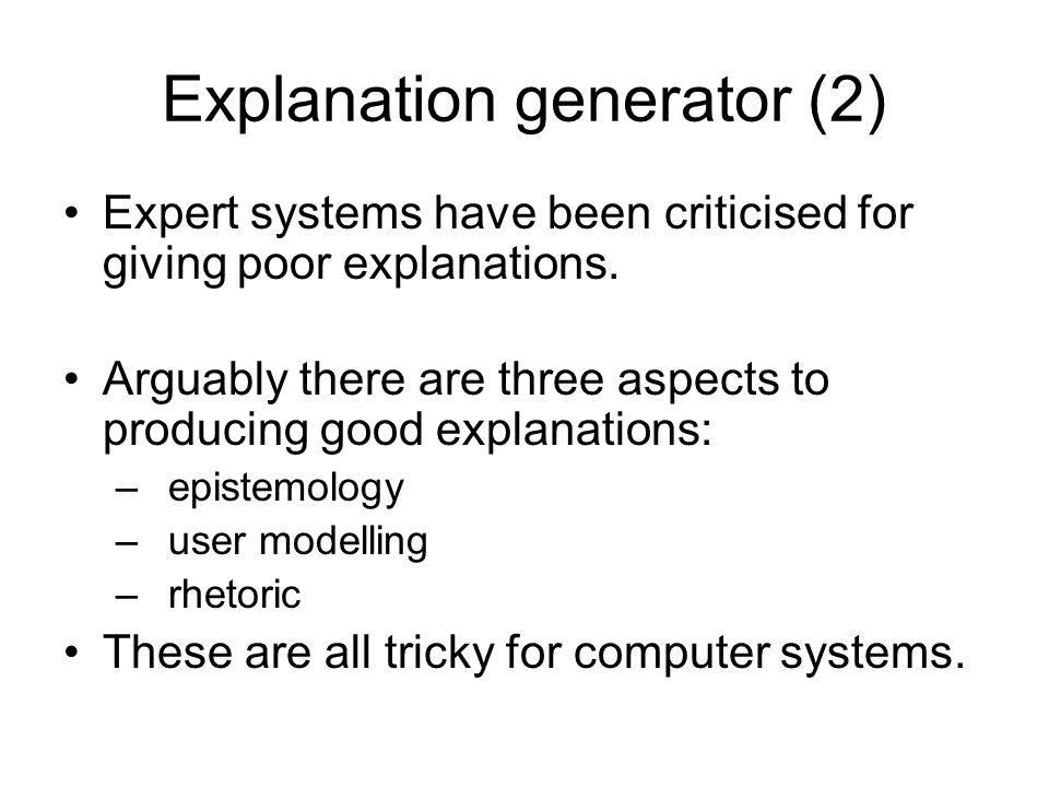 Explanation generator (2) Expert systems have been criticised for giving poor explanations.