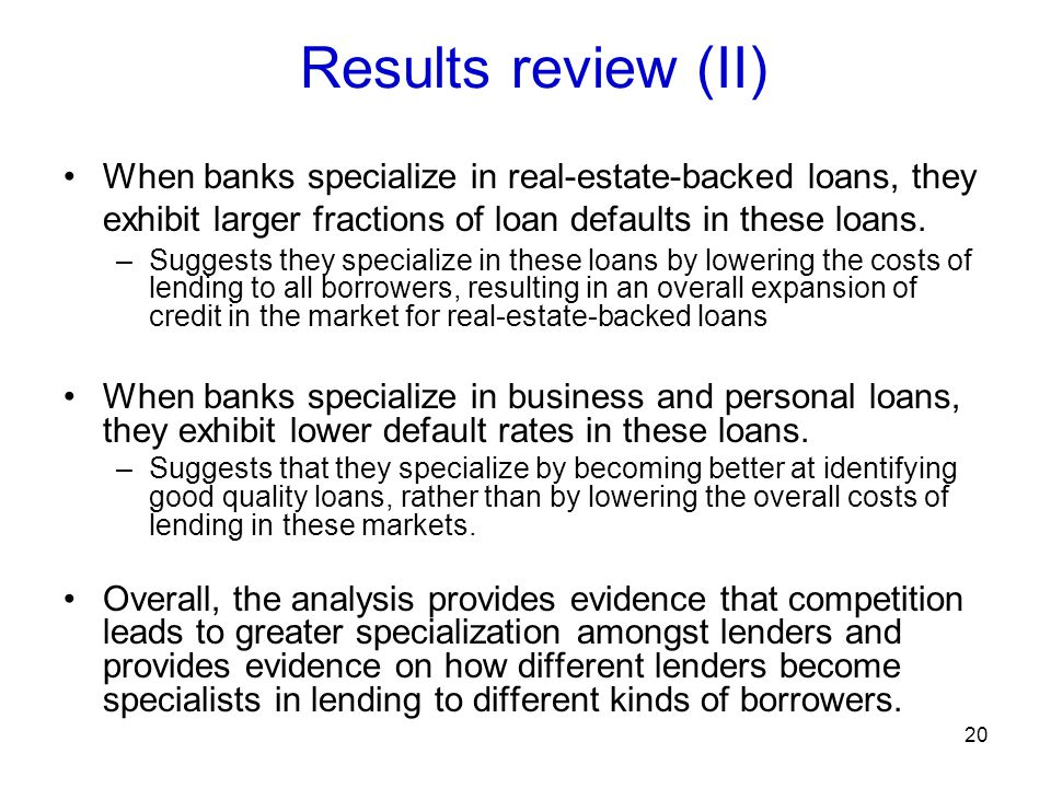 Results review (II) When banks specialize in real-estate-backed loans, they exhibit larger fractions of loan defaults in these loans.