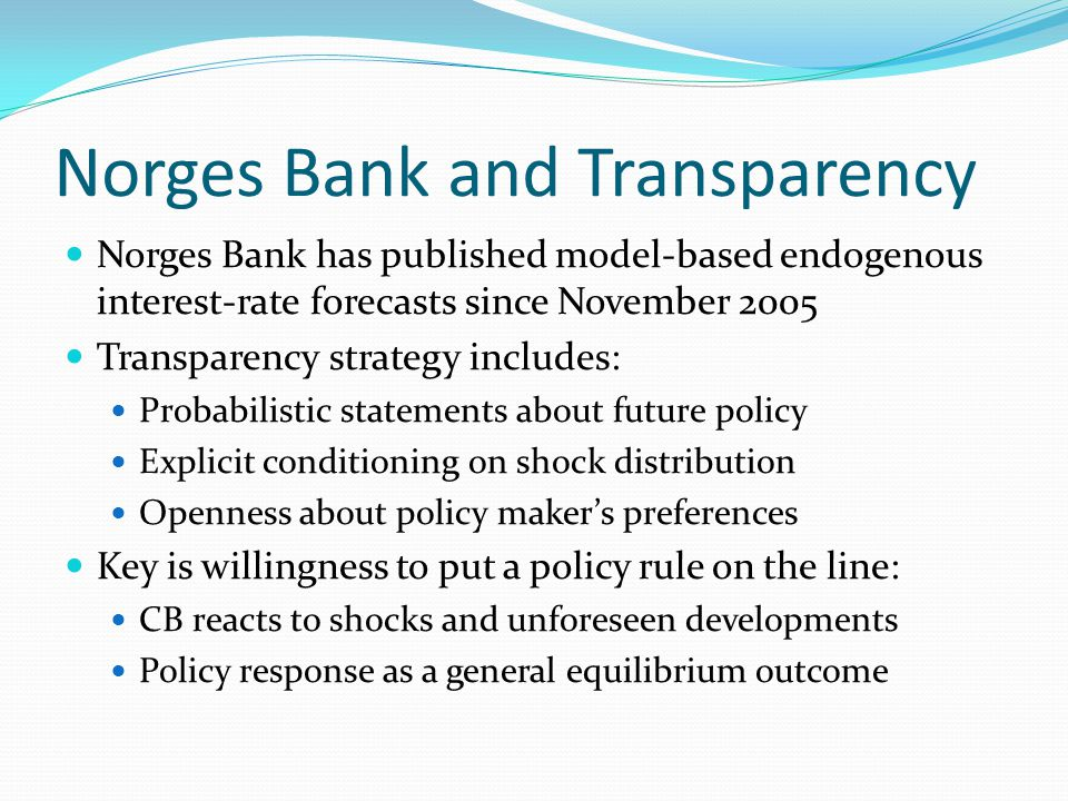 Norges Bank and Transparency Norges Bank has published model-based endogenous interest-rate forecasts since November 2005 Transparency strategy includes: Probabilistic statements about future policy Explicit conditioning on shock distribution Openness about policy maker's preferences Key is willingness to put a policy rule on the line: CB reacts to shocks and unforeseen developments Policy response as a general equilibrium outcome