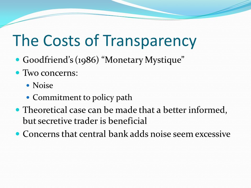 The Costs of Transparency Goodfriend's (1986) Monetary Mystique Two concerns: Noise Commitment to policy path Theoretical case can be made that a better informed, but secretive trader is beneficial Concerns that central bank adds noise seem excessive