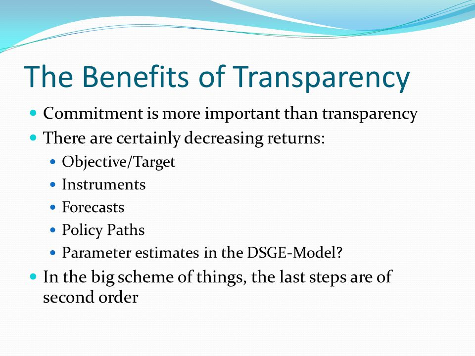 The Benefits of Transparency Commitment is more important than transparency There are certainly decreasing returns: Objective/Target Instruments Forecasts Policy Paths Parameter estimates in the DSGE-Model.