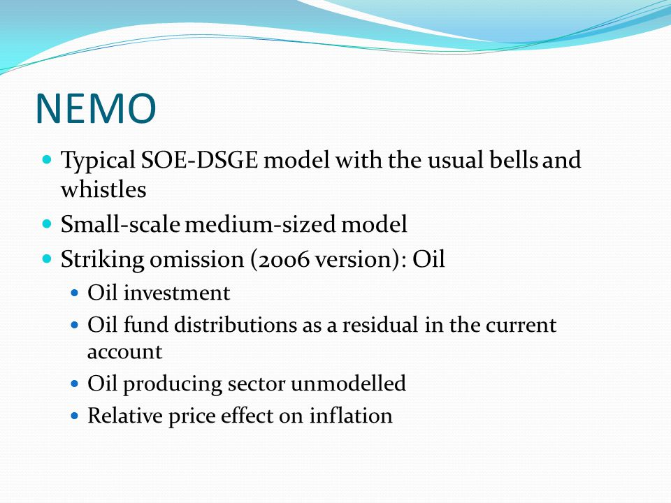 NEMO Typical SOE-DSGE model with the usual bells and whistles Small-scale medium-sized model Striking omission (2006 version): Oil Oil investment Oil fund distributions as a residual in the current account Oil producing sector unmodelled Relative price effect on inflation