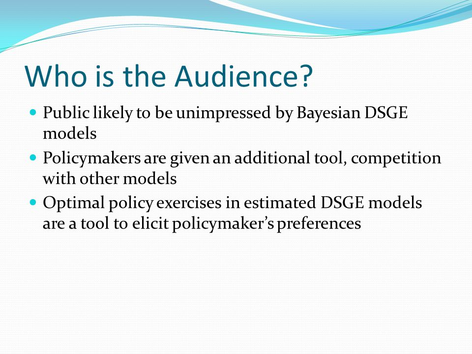 Who is the Audience? Public likely to be unimpressed by Bayesian DSGE models Policymakers are given an additional tool, competition with other models