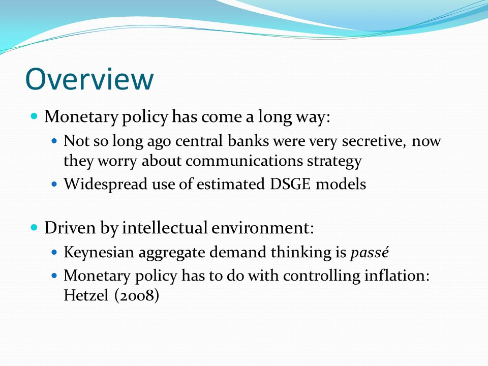 Overview Monetary policy has come a long way: Not so long ago central banks were very secretive, now they worry about communications strategy Widespread use of estimated DSGE models Driven by intellectual environment: Keynesian aggregate demand thinking is passé Monetary policy has to do with controlling inflation: Hetzel (2008)