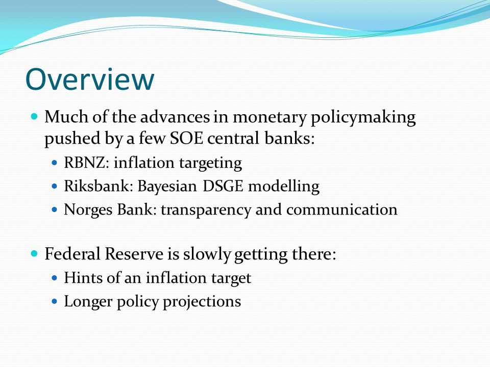 Overview Much of the advances in monetary policymaking pushed by a few SOE central banks: RBNZ: inflation targeting Riksbank: Bayesian DSGE modelling