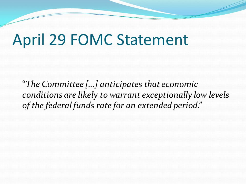 April 29 FOMC Statement The Committee […] anticipates that economic conditions are likely to warrant exceptionally low levels of the federal funds rate for an extended period.