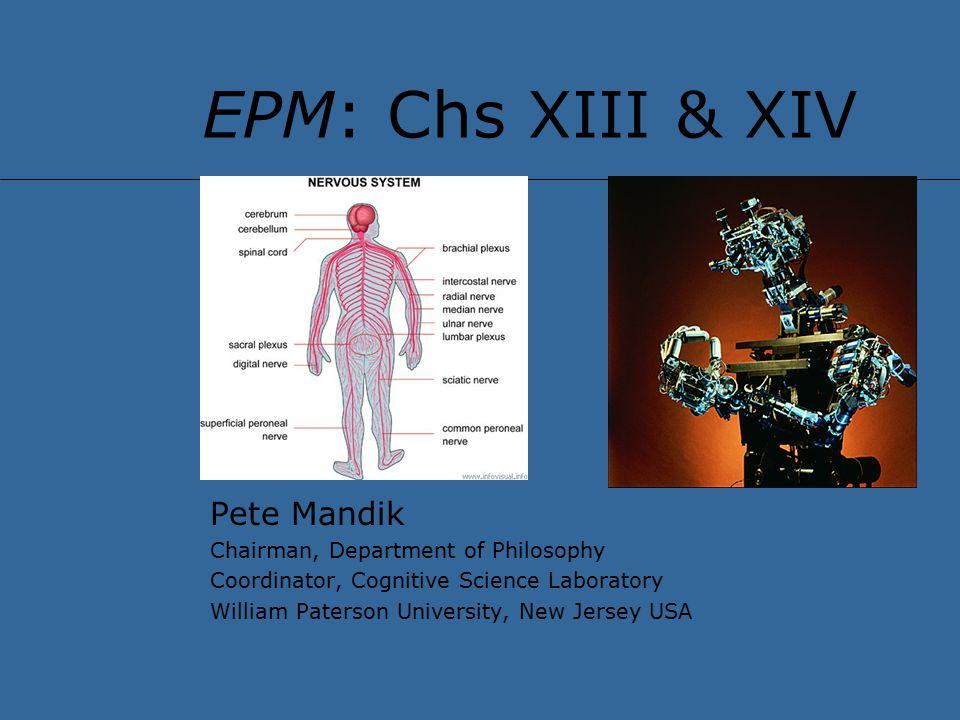 EPM: Chs XIII & XIV Pete Mandik Chairman, Department of Philosophy Coordinator, Cognitive Science Laboratory William Paterson University, New Jersey USA