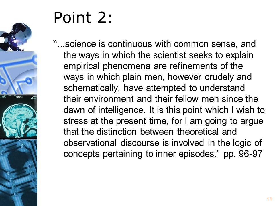 11 Point 2: …s cience is continuous with common sense, and the ways in which the scientist seeks to explain empirical phenomena are refinements of the ways in which plain men, however crudely and schematically, have attempted to understand their environment and their fellow men since the dawn of intelligence.