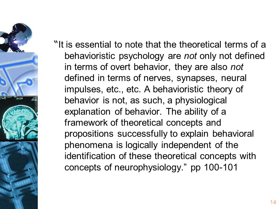 14 It is essential to note that the theoretical terms of a behavioristic psychology are not only not defined in terms of overt behavior, they are also not defined in terms of nerves, synapses, neural impulses, etc., etc.
