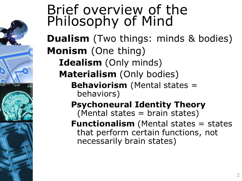 2 Brief overview of the Philosophy of Mind Dualism (Two things: minds & bodies) Monism (One thing) Idealism (Only minds) Materialism (Only bodies) Beh