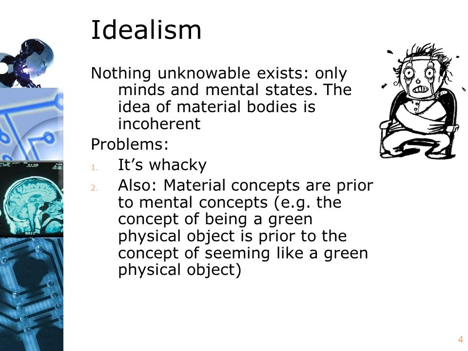 4 Idealism Nothing unknowable exists: only minds and mental states. The idea of material bodies is incoherent Problems: 1. It's whacky 2. Also: Materi