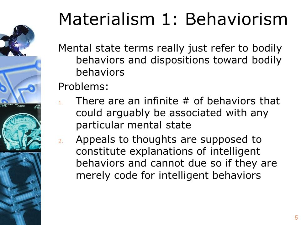 5 Materialism 1: Behaviorism Mental state terms really just refer to bodily behaviors and dispositions toward bodily behaviors Problems: 1. There are