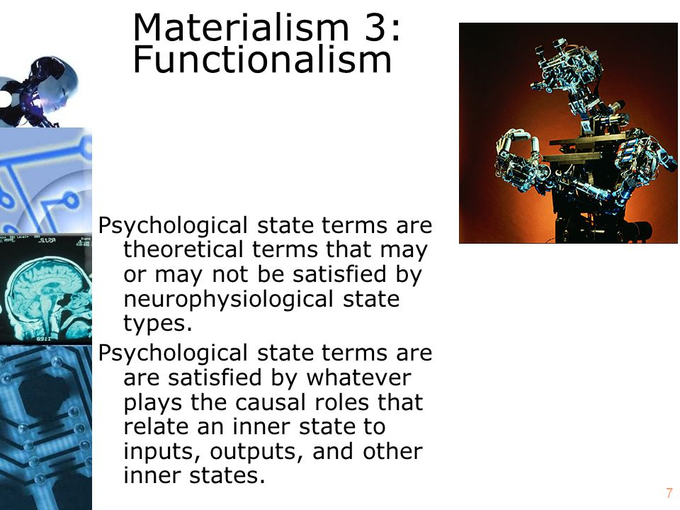 7 Materialism 3: Functionalism Psychological state terms are theoretical terms that may or may not be satisfied by neurophysiological state types. Psy