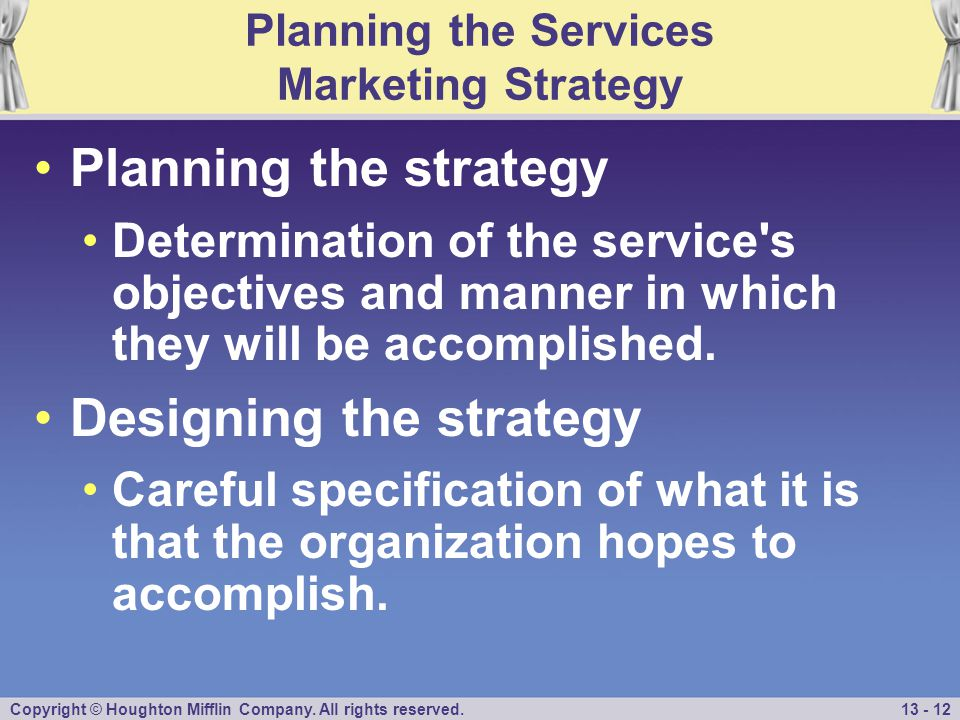 Copyright © Houghton Mifflin Company. All rights reserved.13 - 12 Planning the Services Marketing Strategy Planning the strategy Determination of the