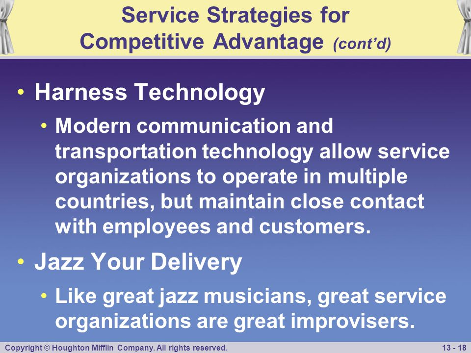 Copyright © Houghton Mifflin Company. All rights reserved.13 - 18 Service Strategies for Competitive Advantage (cont'd) Harness Technology Modern comm