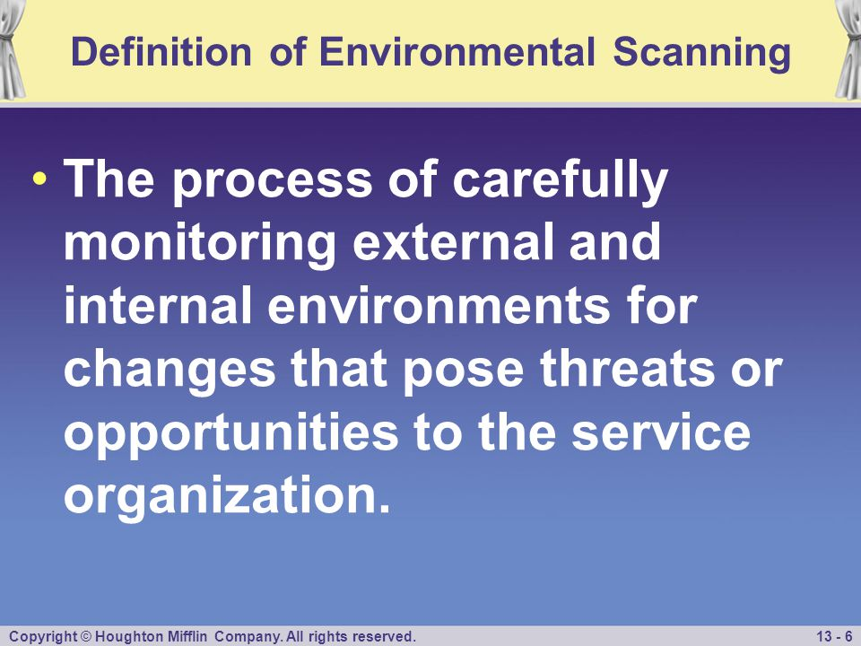 Copyright © Houghton Mifflin Company. All rights reserved.13 - 6 Definition of Environmental Scanning The process of carefully monitoring external and