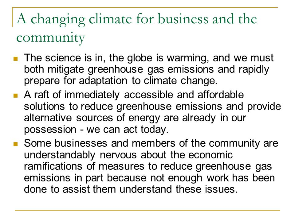A changing climate for business and the community The science is in, the globe is warming, and we must both mitigate greenhouse gas emissions and rapi