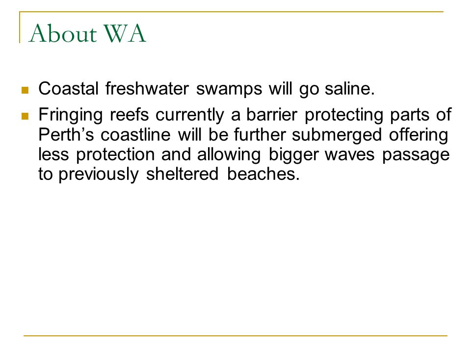 About WA Coastal freshwater swamps will go saline. Fringing reefs currently a barrier protecting parts of Perth's coastline will be further submerged