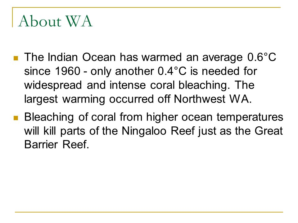 About WA The Indian Ocean has warmed an average 0.6°C since 1960 - only another 0.4°C is needed for widespread and intense coral bleaching. The larges