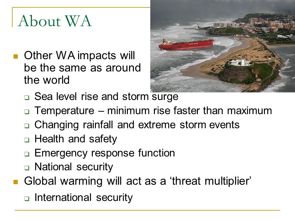 About WA Other WA impacts will be the same as around the world  Sea level rise and storm surge  Temperature – minimum rise faster than maximum  Cha