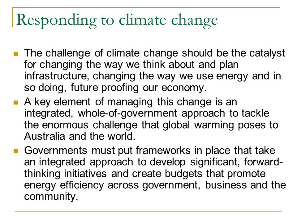 Responding to climate change The challenge of climate change should be the catalyst for changing the way we think about and plan infrastructure, chang