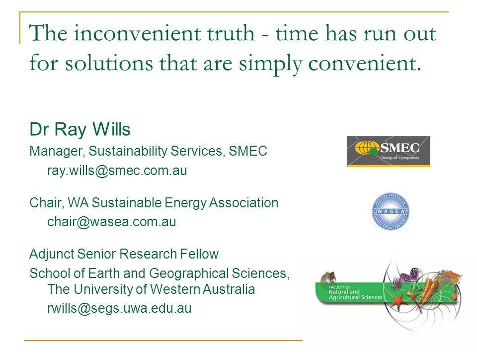 The inconvenient truth - time has run out for solutions that are simply convenient. Dr Ray Wills Manager, Sustainability Services, SMEC ray.wills@smec