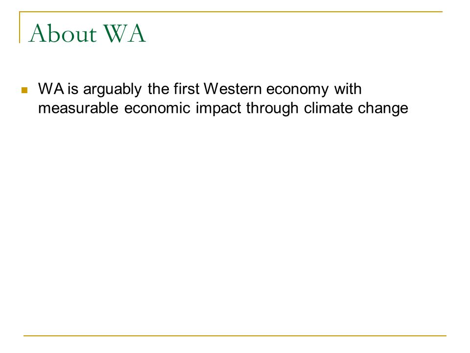 About WA WA is arguably the first Western economy with measurable economic impact through climate change