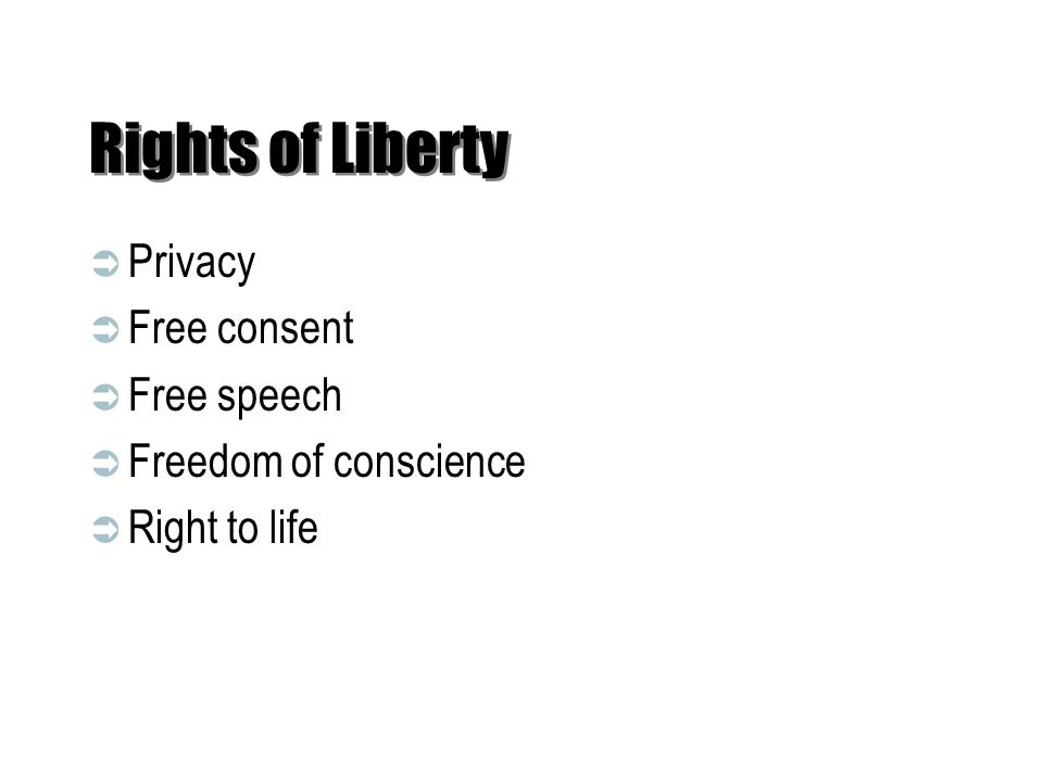 Rights of Liberty  Privacy  Free consent  Free speech  Freedom of conscience  Right to life