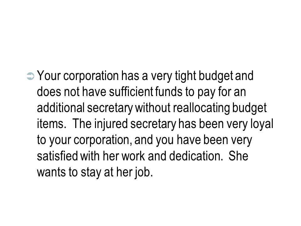  Your corporation has a very tight budget and does not have sufficient funds to pay for an additional secretary without reallocating budget items.