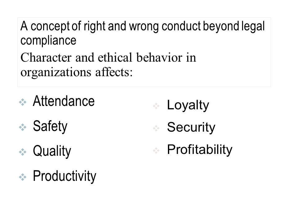 A concept of right and wrong conduct beyond legal compliance Character and ethical behavior in organizations affects:  Attendance  Safety  Quality  Productivity  Loyalty  Security  Profitability