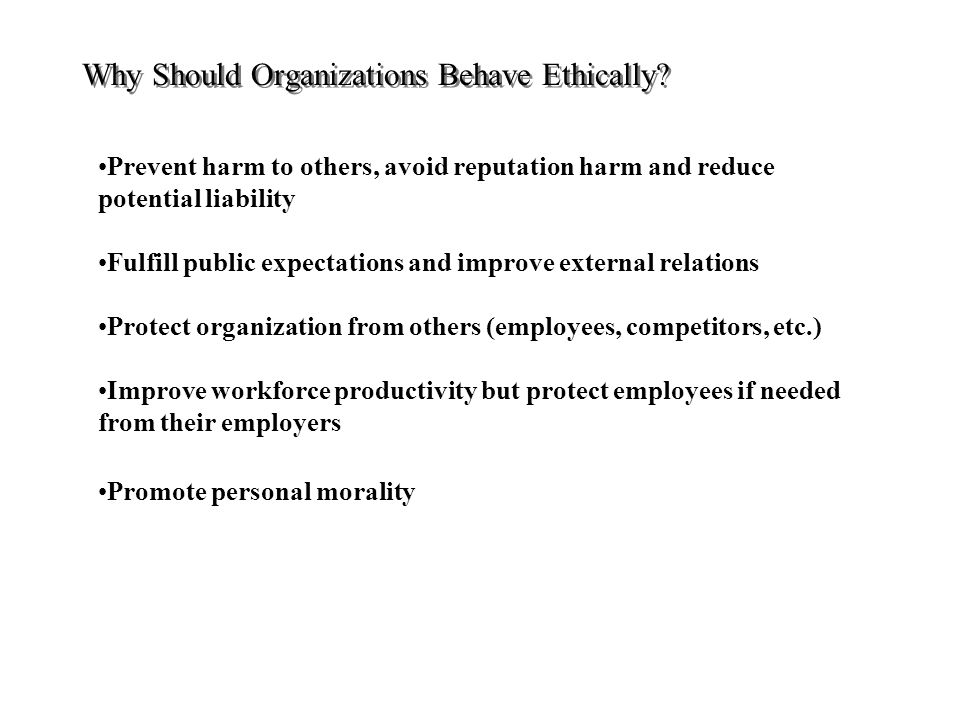 Prevent harm to others, avoid reputation harm and reduce potential liability Fulfill public expectations and improve external relations Protect organization from others (employees, competitors, etc.) Improve workforce productivity but protect employees if needed from their employers Promote personal morality Why Should Organizations Behave Ethically?