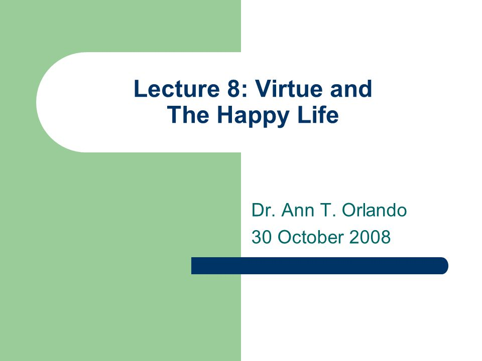 Lecture 8: Virtue and The Happy Life Dr. Ann T. Orlando 30 October 2008