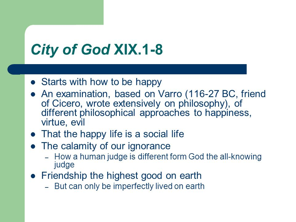 City of God XIX.1-8 Starts with how to be happy An examination, based on Varro (116-27 BC, friend of Cicero, wrote extensively on philosophy), of different philosophical approaches to happiness, virtue, evil That the happy life is a social life The calamity of our ignorance – How a human judge is different form God the all-knowing judge Friendship the highest good on earth – But can only be imperfectly lived on earth