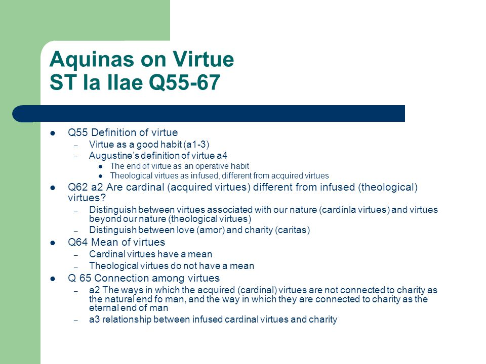 Aquinas on Virtue ST Ia IIae Q55-67 Q55 Definition of virtue – Virtue as a good habit (a1-3) – Augustine's definition of virtue a4 The end of virtue as an operative habit Theological virtues as infused, different from acquired virtues Q62 a2 Are cardinal (acquired virtues) different from infused (theological) virtues.