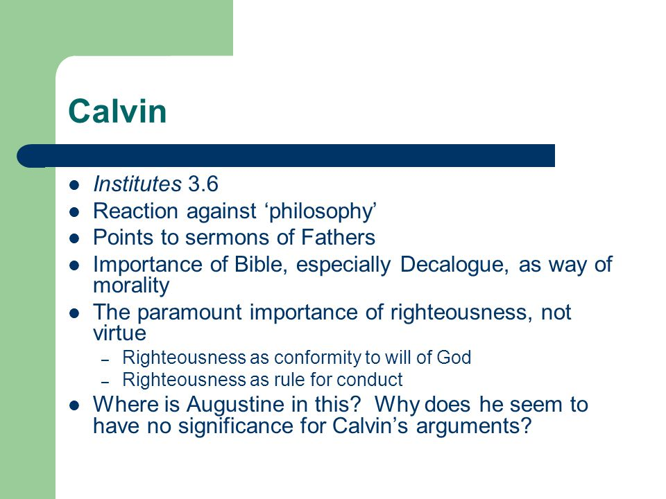 Calvin Institutes 3.6 Reaction against 'philosophy' Points to sermons of Fathers Importance of Bible, especially Decalogue, as way of morality The paramount importance of righteousness, not virtue – Righteousness as conformity to will of God – Righteousness as rule for conduct Where is Augustine in this.