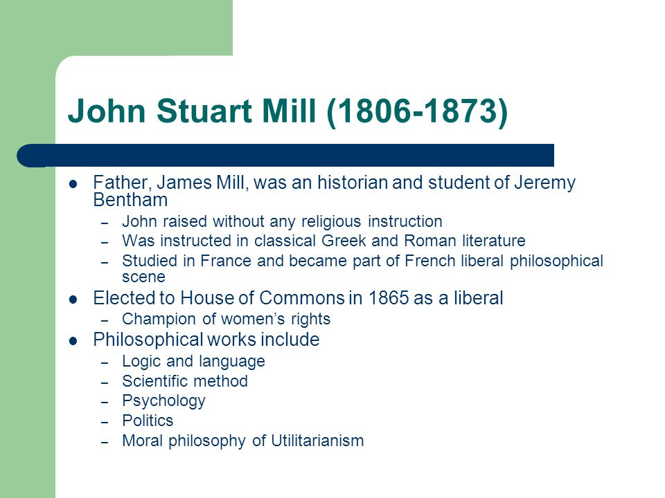 John Stuart Mill (1806-1873) Father, James Mill, was an historian and student of Jeremy Bentham – John raised without any religious instruction – Was instructed in classical Greek and Roman literature – Studied in France and became part of French liberal philosophical scene Elected to House of Commons in 1865 as a liberal – Champion of women's rights Philosophical works include – Logic and language – Scientific method – Psychology – Politics – Moral philosophy of Utilitarianism