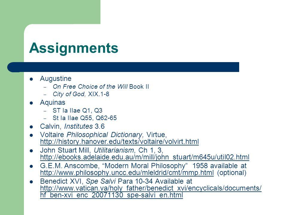 Assignments Augustine – On Free Choice of the Will Book II – City of God, XIX.1-8 Aquinas – ST Ia IIae Q1, Q3 – St Ia IIae Q55, Q62-65 Calvin, Institu