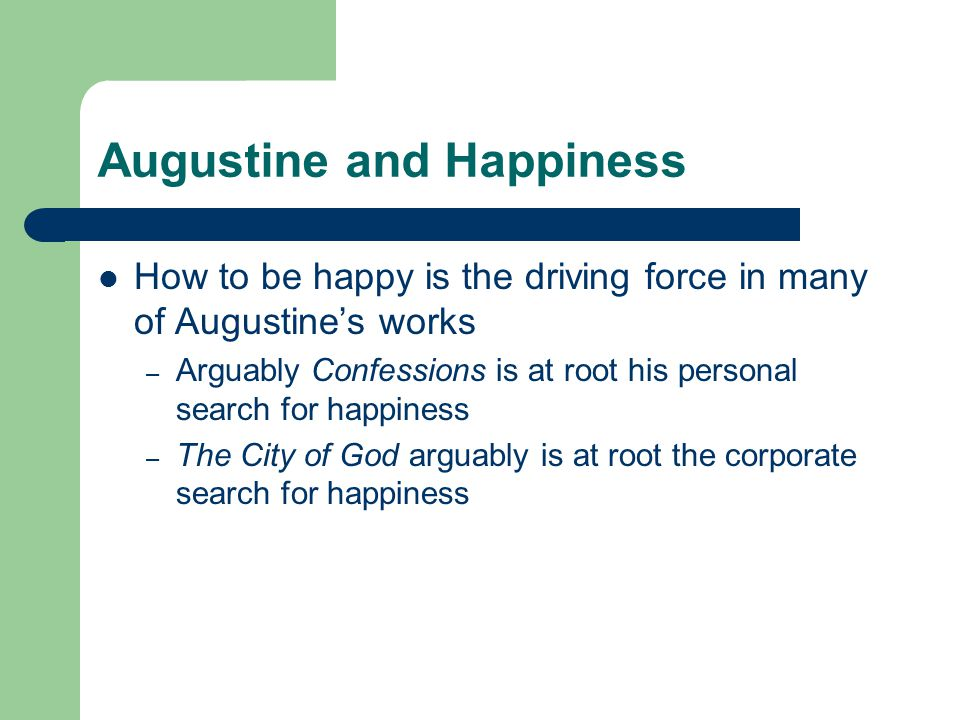 Augustine and Happiness How to be happy is the driving force in many of Augustine's works – Arguably Confessions is at root his personal search for happiness – The City of God arguably is at root the corporate search for happiness
