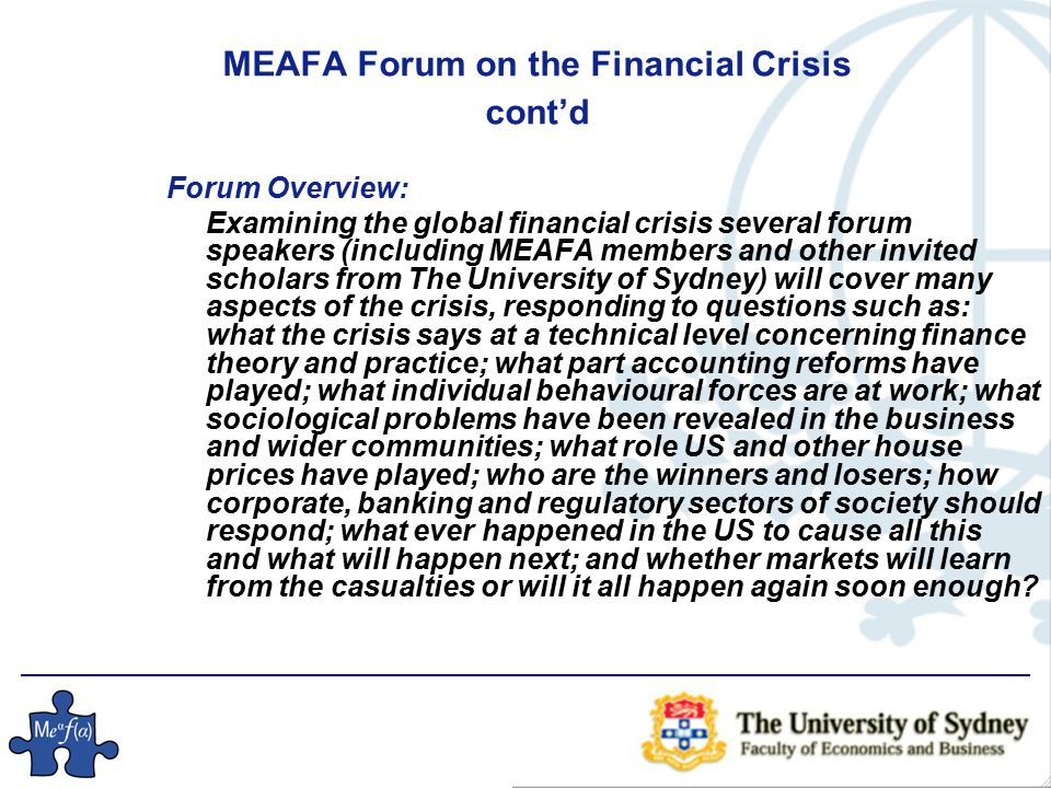 MEAFA Forum on the Financial Crisis cont'd Forum Overview: Examining the global financial crisis several forum speakers (including MEAFA members and other invited scholars from The University of Sydney) will cover many aspects of the crisis, responding to questions such as: what the crisis says at a technical level concerning finance theory and practice; what part accounting reforms have played; what individual behavioural forces are at work; what sociological problems have been revealed in the business and wider communities; what role US and other house prices have played; who are the winners and losers; how corporate, banking and regulatory sectors of society should respond; what ever happened in the US to cause all this and what will happen next; and whether markets will learn from the casualties or will it all happen again soon enough