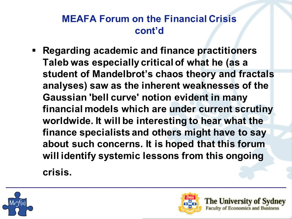 MEAFA Forum on the Financial Crisis cont'd  Regarding academic and finance practitioners Taleb was especially critical of what he (as a student of Mandelbrot's chaos theory and fractals analyses) saw as the inherent weaknesses of the Gaussian bell curve notion evident in many financial models which are under current scrutiny worldwide.