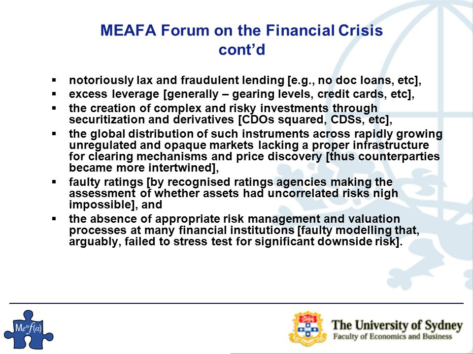 MEAFA Forum on the Financial Crisis cont'd  notoriously lax and fraudulent lending [e.g., no doc loans, etc],  excess leverage [generally – gearing levels, credit cards, etc],  the creation of complex and risky investments through securitization and derivatives [CDOs squared, CDSs, etc],  the global distribution of such instruments across rapidly growing unregulated and opaque markets lacking a proper infrastructure for clearing mechanisms and price discovery [thus counterparties became more intertwined],  faulty ratings [by recognised ratings agencies making the assessment of whether assets had uncorrelated risks nigh impossible], and  the absence of appropriate risk management and valuation processes at many financial institutions [faulty modelling that, arguably, failed to stress test for significant downside risk].