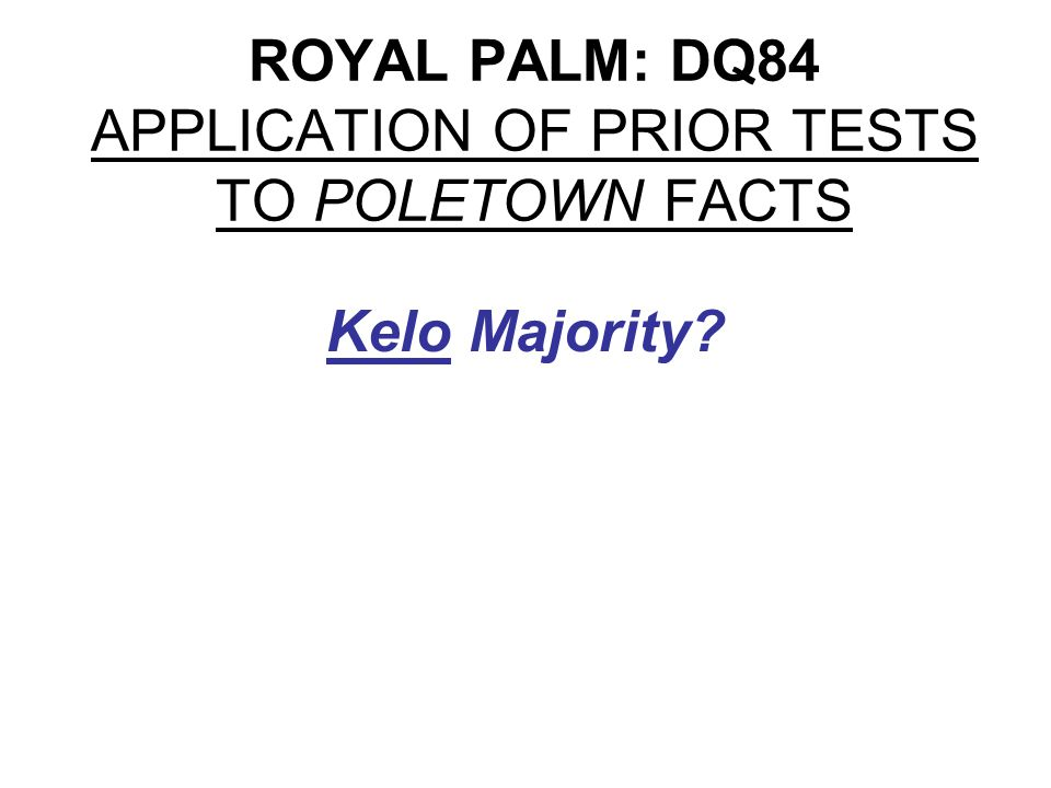 ROYAL PALM: DQ84 APPLICATION OF PRIOR TESTS TO POLETOWN FACTS Kelo Majority: Partial Analysis Not OK if purpose is purely private benefit.