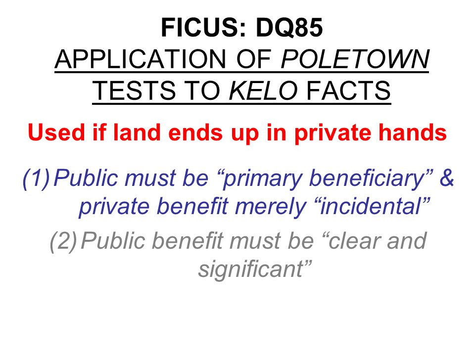 FICUS: DQ85 APPLICATION OF POLETOWN TESTS TO KELO FACTS (1)Public must be primary beneficiary & private benefit merely incidental APPLY TO KELO