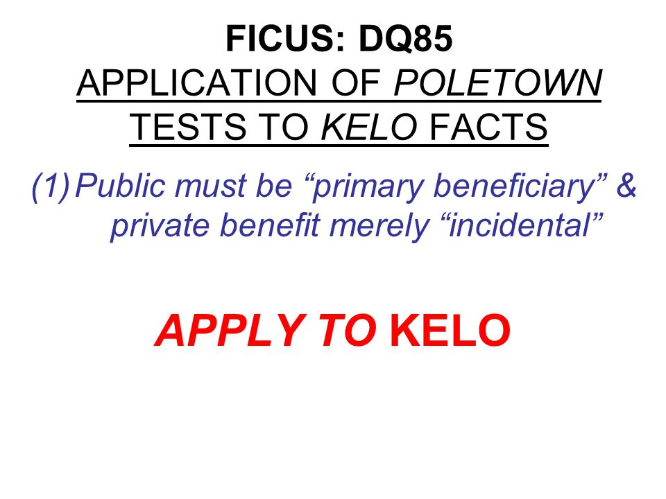 FICUS: DQ85 APPLICATION OF POLETOWN TESTS TO KELO FACTS (1)Possible readings of primary beneficiary test: Quantitative weighing of public v.